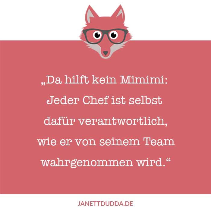 Da hilft kein Mimimi: jeder Chef ist selbst dafür verantwortlich, wie er von seinem Team wahrgenommen wird.